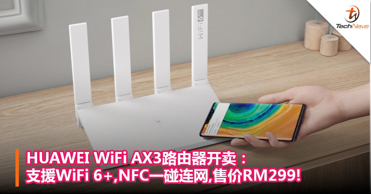 HUAWEI WiFi AX3路由器开卖:支援WiFi 6+,NFC一碰连网,售价RM299!