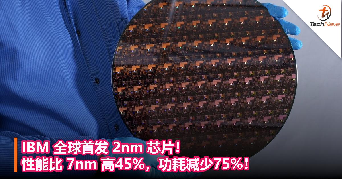 IBM全球首发2nm芯片!性能比7nm高45%,功耗减少75%!