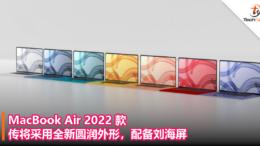 MacBook Air 2022 款传将采用全新圆润外形,配备刘海屏!
