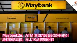 Maybank2u、ATM本周六凌晨起暂停服务!进行系统维修,早上10点恢复运作!