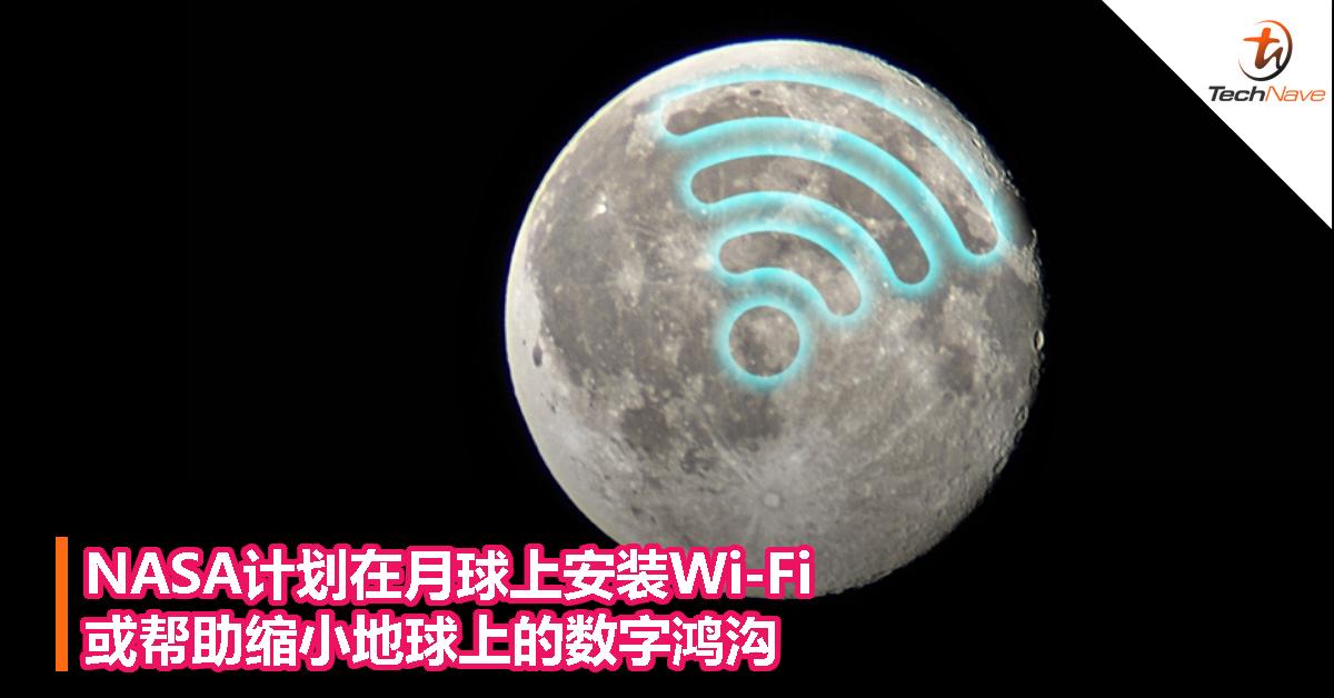 NASA计划在月球上安装Wi-Fi,或帮助缩小地球上的数字鸿沟!