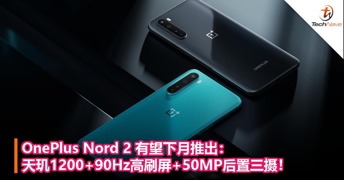 OnePlus Nord 2 有望下月推出:天玑1200+90Hz高刷屏+50MP后置三摄!