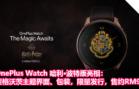 OnePlus Watch 哈利·波特版亮相:霍格沃茨主题界面、包装,限量发行,售约RM941