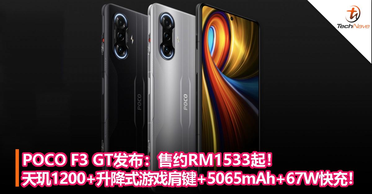 POCO F3 GT发布:售约RM1533起!MTK天玑1200+升降式游戏肩键+5065mAh+67W快充!