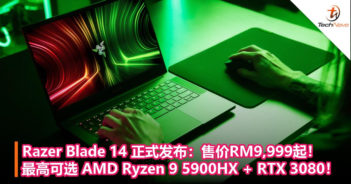 Razer Blade 14 正式发布:售价RM9,999起!最高可选 AMD Ryzen 9 5900HX处理器 + RTX 3080显卡!
