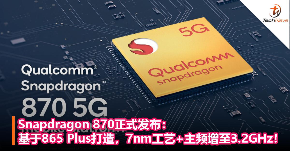 Snapdragon 870正式发布:基于865 Plus打造,7nm工艺+主频增至3.2GHz!