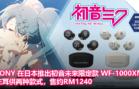 SONY 在日本推出初音未來限定款 WF-1000XM4,左耳供两种款式,售约RM1240!