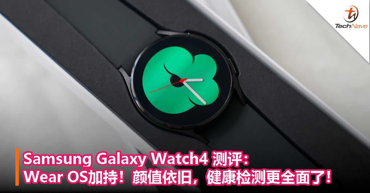 Samsung Galaxy Watch4测评:Wear OS加持!颜值依旧,健康检测更全面了!