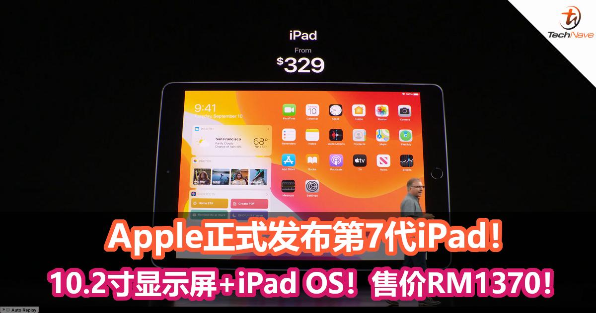 Apple正式发布第7代iPad!10.2寸Retina显示屏、运行iPad OS、续航长达10小时!售价约RM1370!