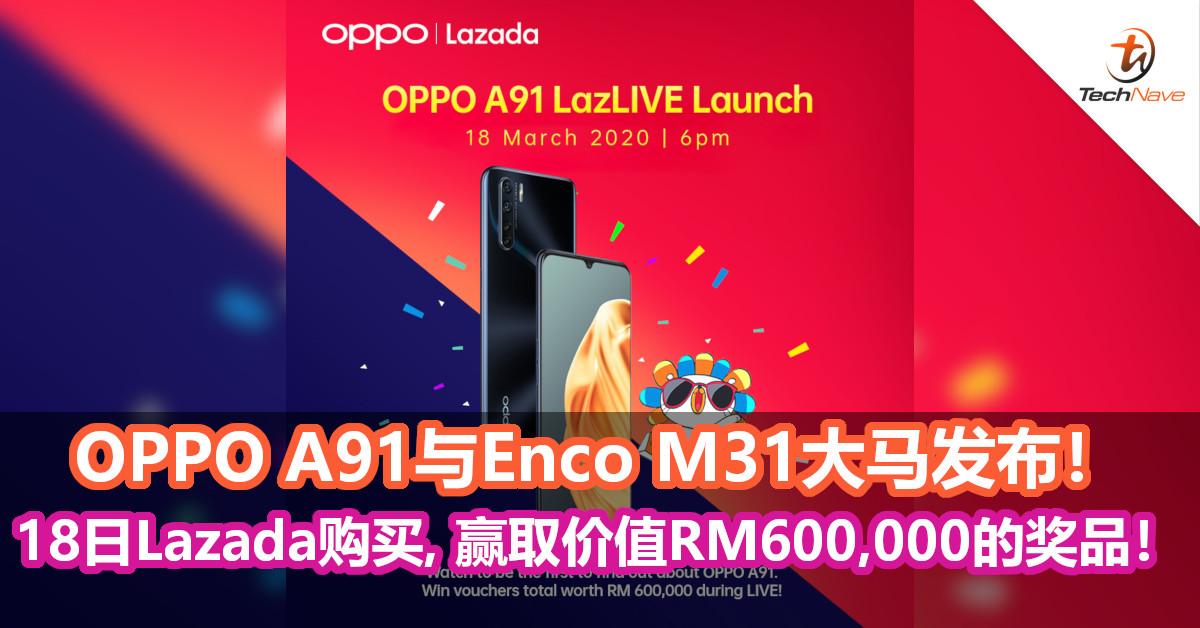 OPPO A91与Enco M31大马发布!18日Lazada上购买并赢取价值RM600,000的奖品!
