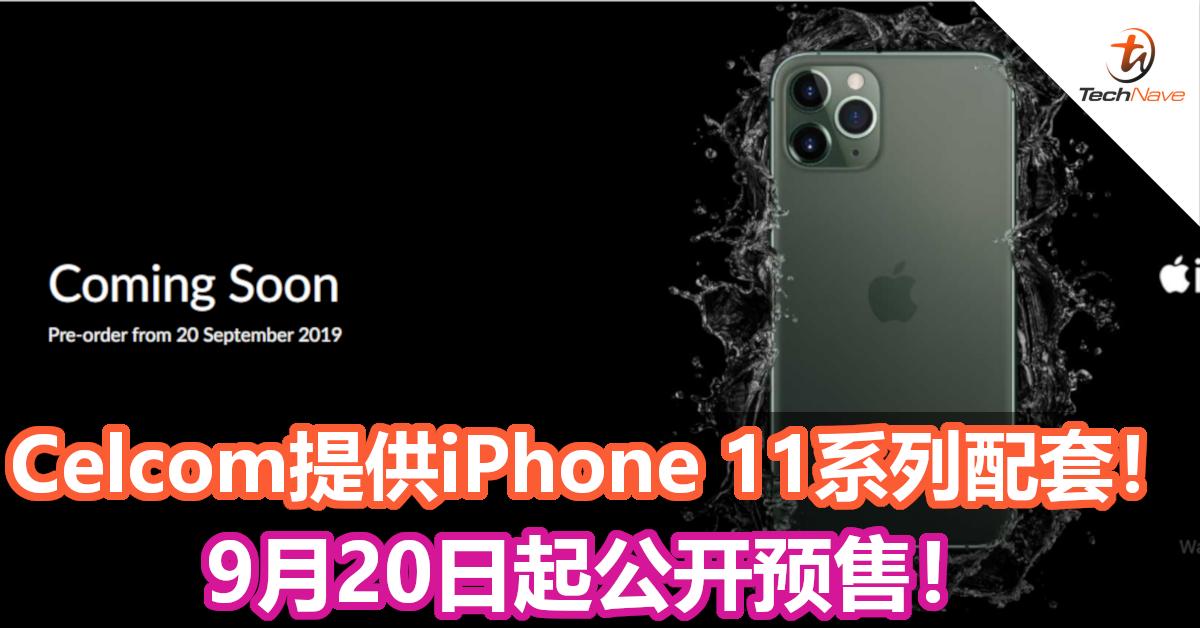 Celcom提供iPhone 11系列配套!9月20日起公开预售!