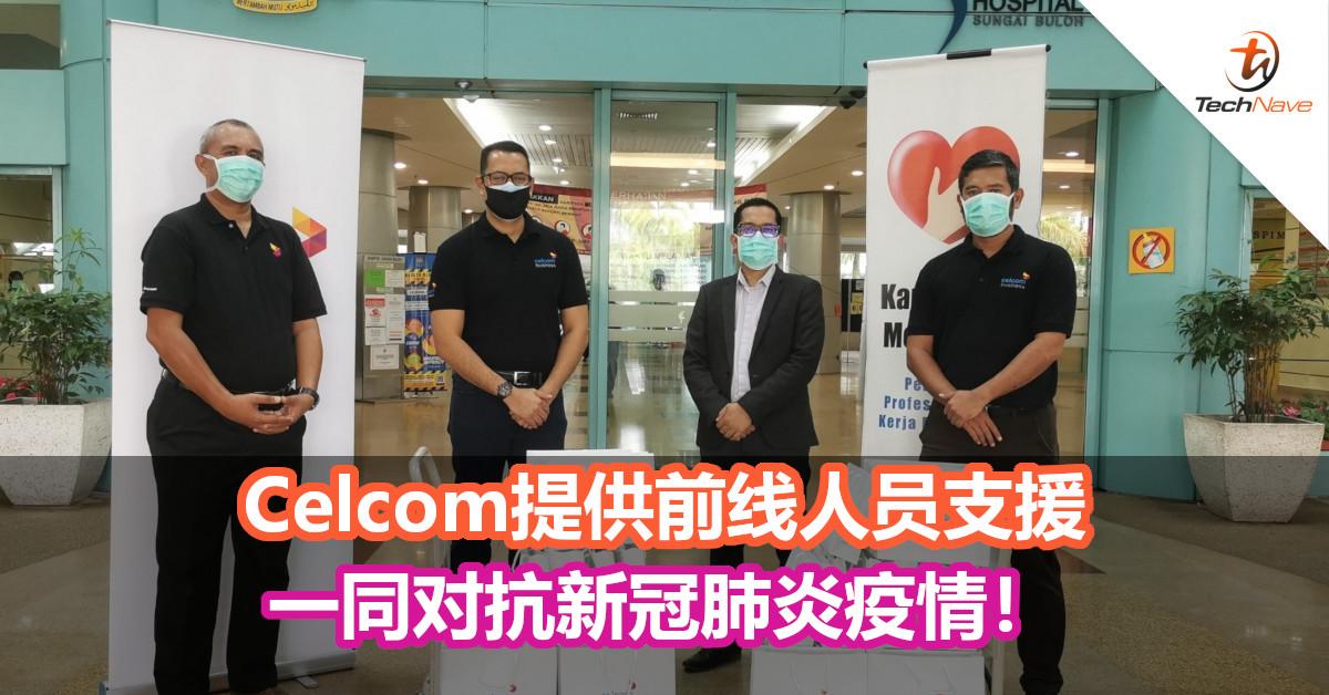 Celcom提供前线人员支援,一同对抗新冠肺炎疫情!