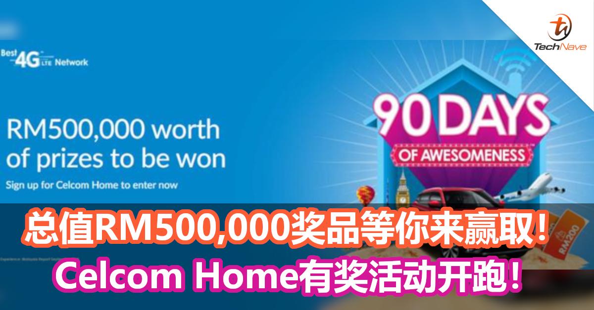总值RM500,000奖品等你来赢取!Celcom Home 90 Days Awareness活动开跑!
