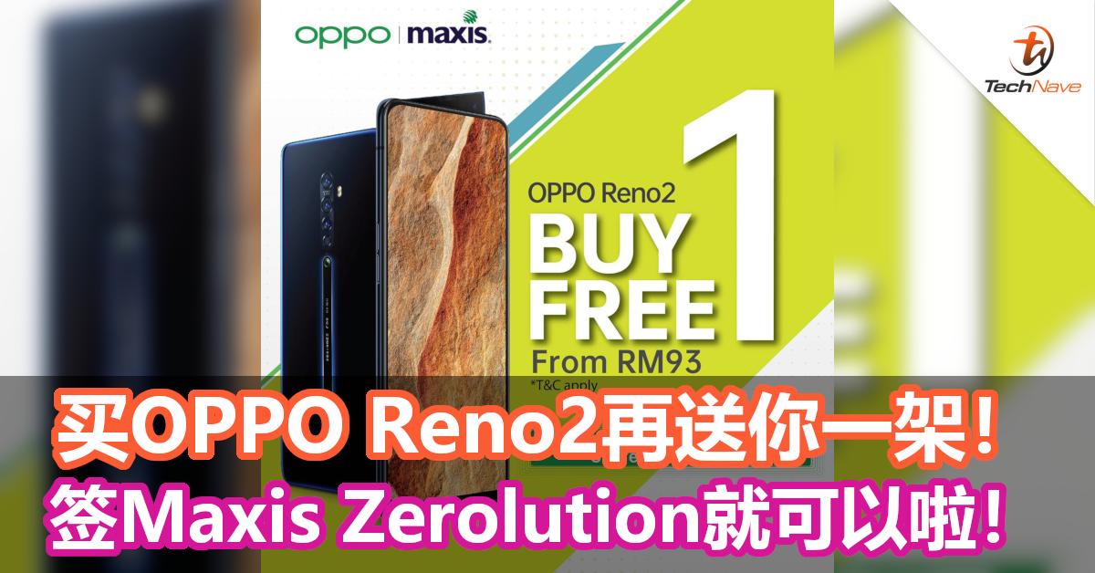 手机也有买一送一?签购Maxis Zerolution配套就可享有OPPO Reno2买一送一优惠!