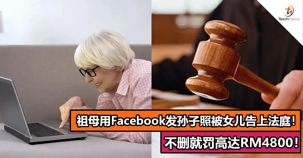 祖母用 Facebook 发孙子照片被女儿告上法庭!不删就罚高达RM4800!
