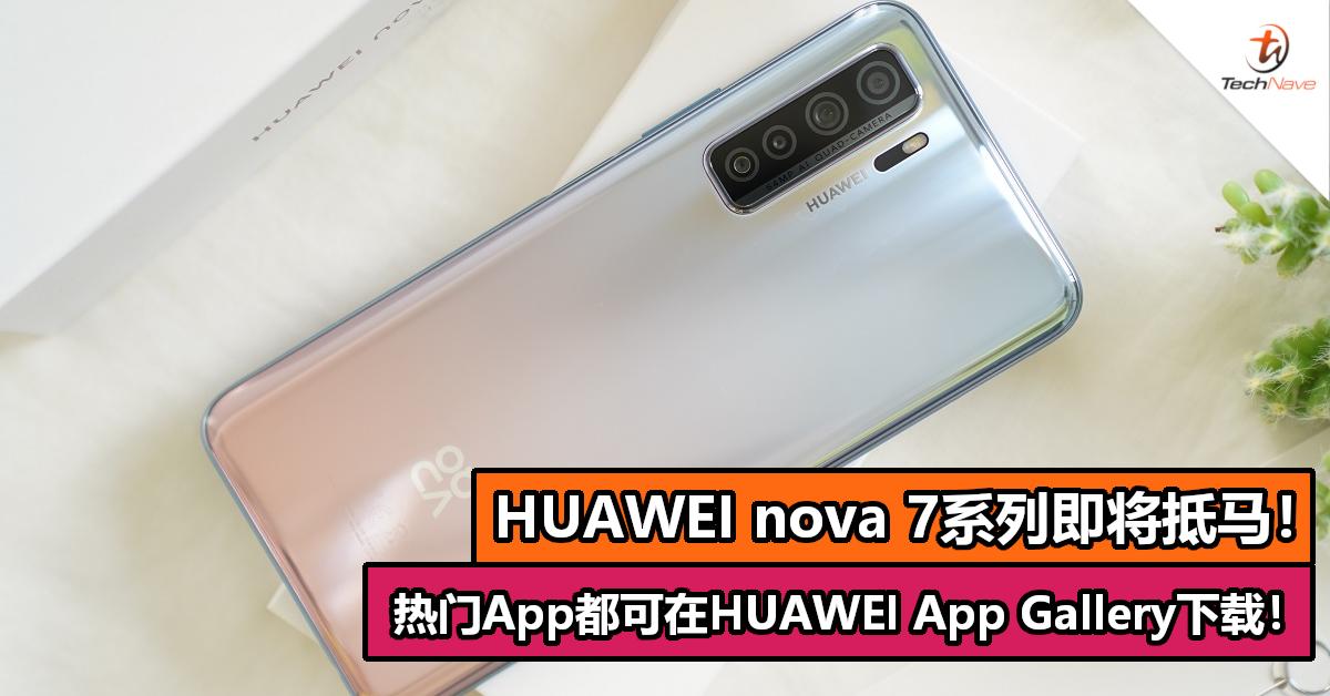 HUAWEI nova 7系列即将抵马!热门App都可在HUAWEI App Gallery下载!