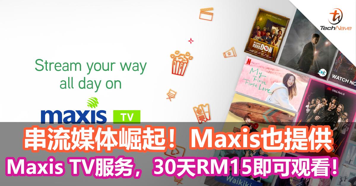 串流媒体崛起!Maxis也提供Maxis TV服务,30天RM15即可观看!