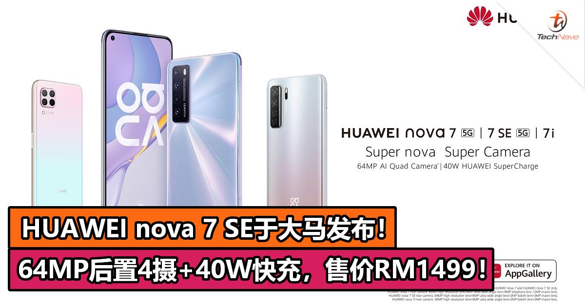HUAWEI nova 7 SE于大马发布!64MP后置4摄+40W快充,售价RM1499!