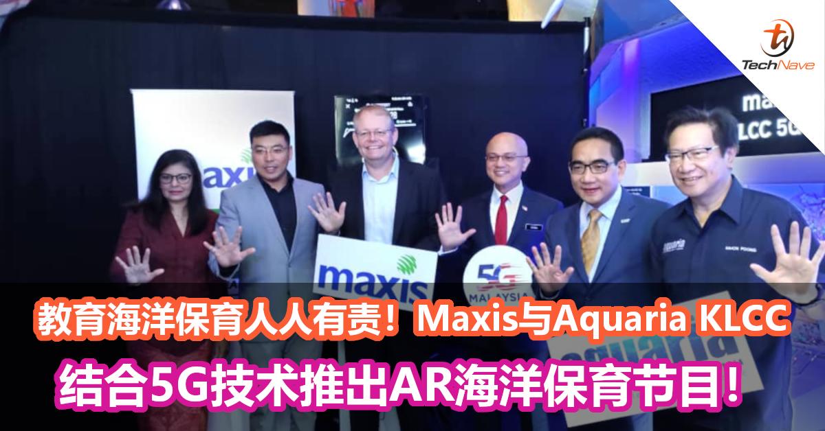 教育海洋保育人人有责!Maxis与Aquaria KLCC结合5G技术推出AR海洋保育节目!
