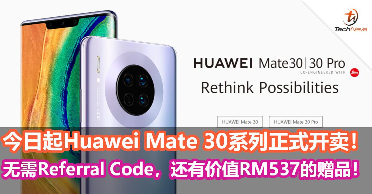 今日起Huawei Mate 30系列正式开卖!无需Referral Code,还有价值RM537的赠品!