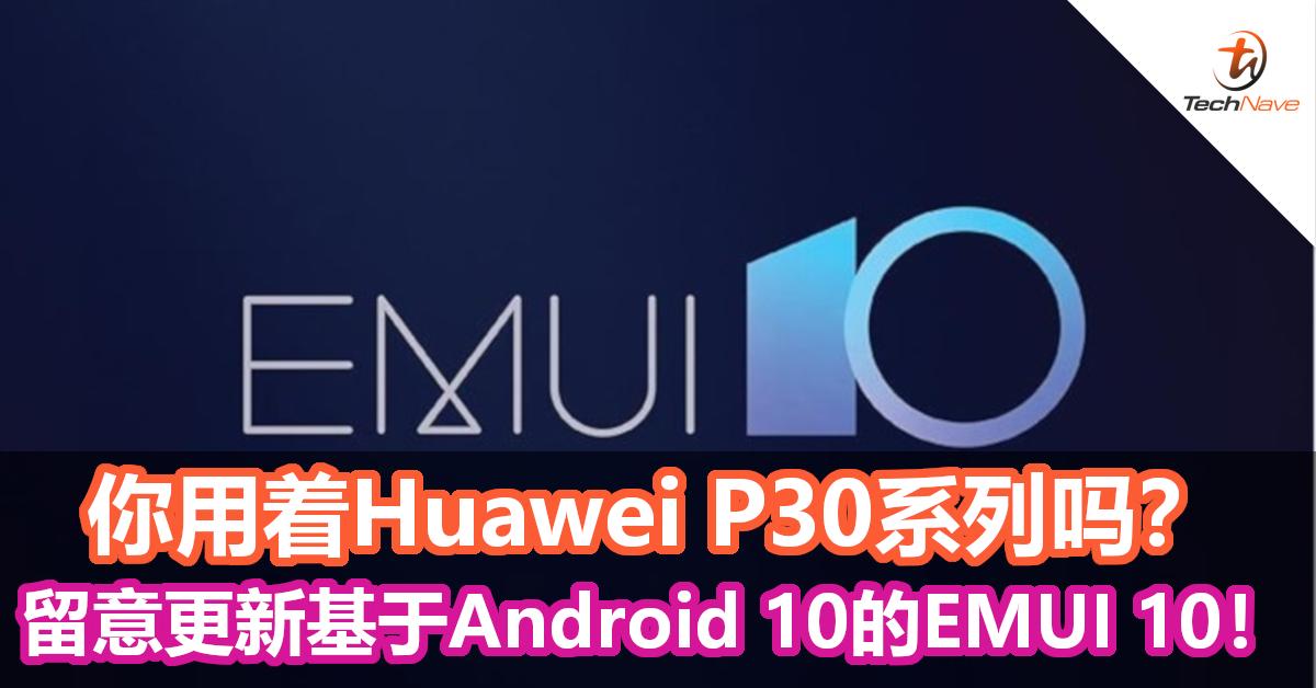 你用着Huawei P30系列吗?留意更新基于Android 10的EMUI 10!