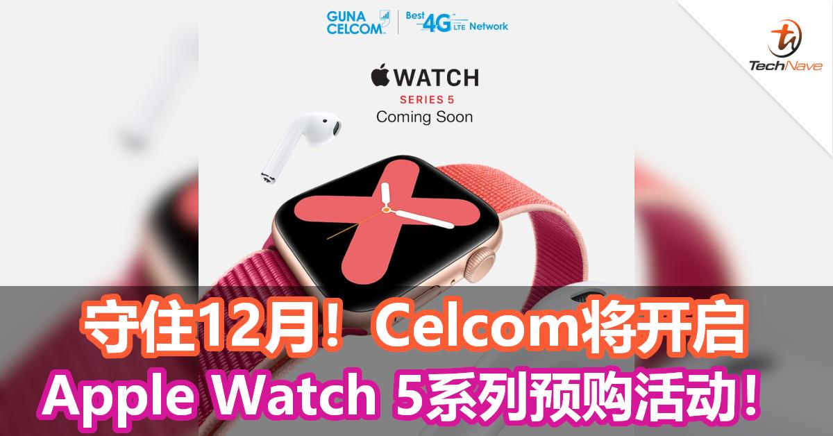 守住12月!Celcom将开启Apple Watch 5系列预购活动!