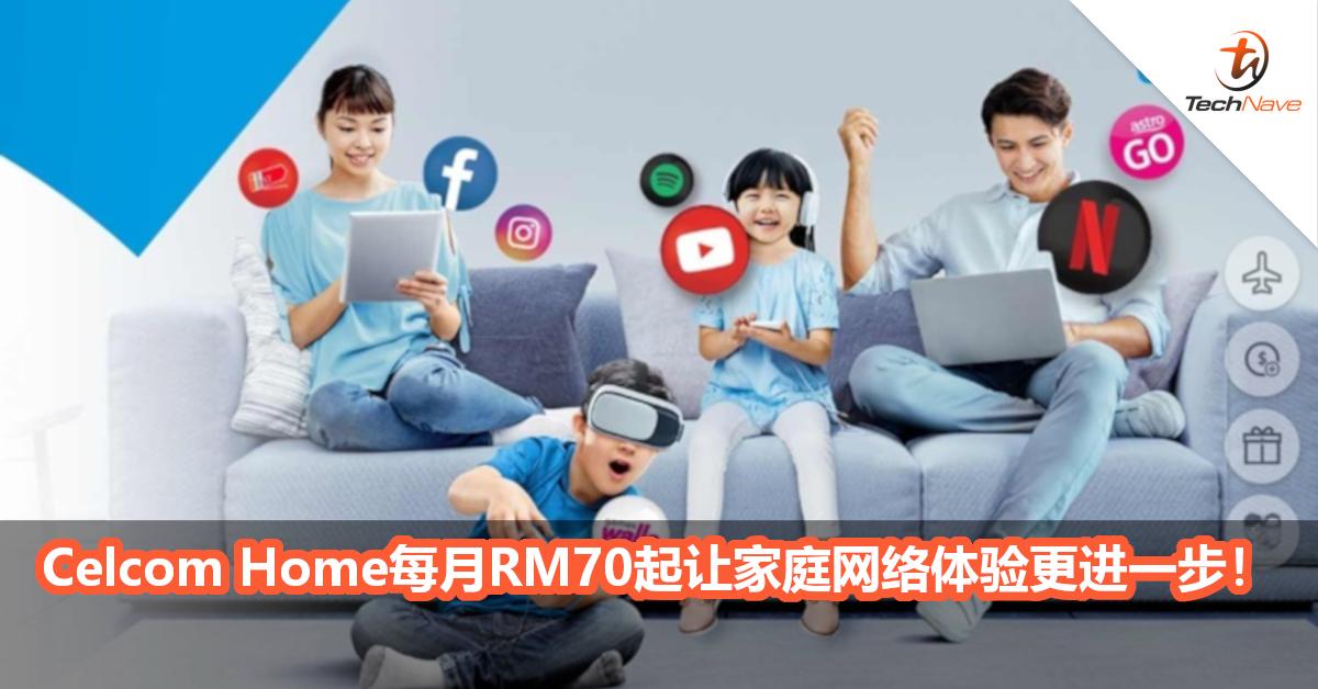 居家网络连接更无后顾之忧!Celcom Home每月RM70起让一家人网络体验更进一步!