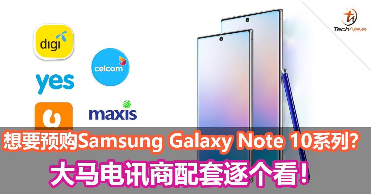 想要预购Samsung Galaxy Note 10系列?大马电讯商配套逐个看!