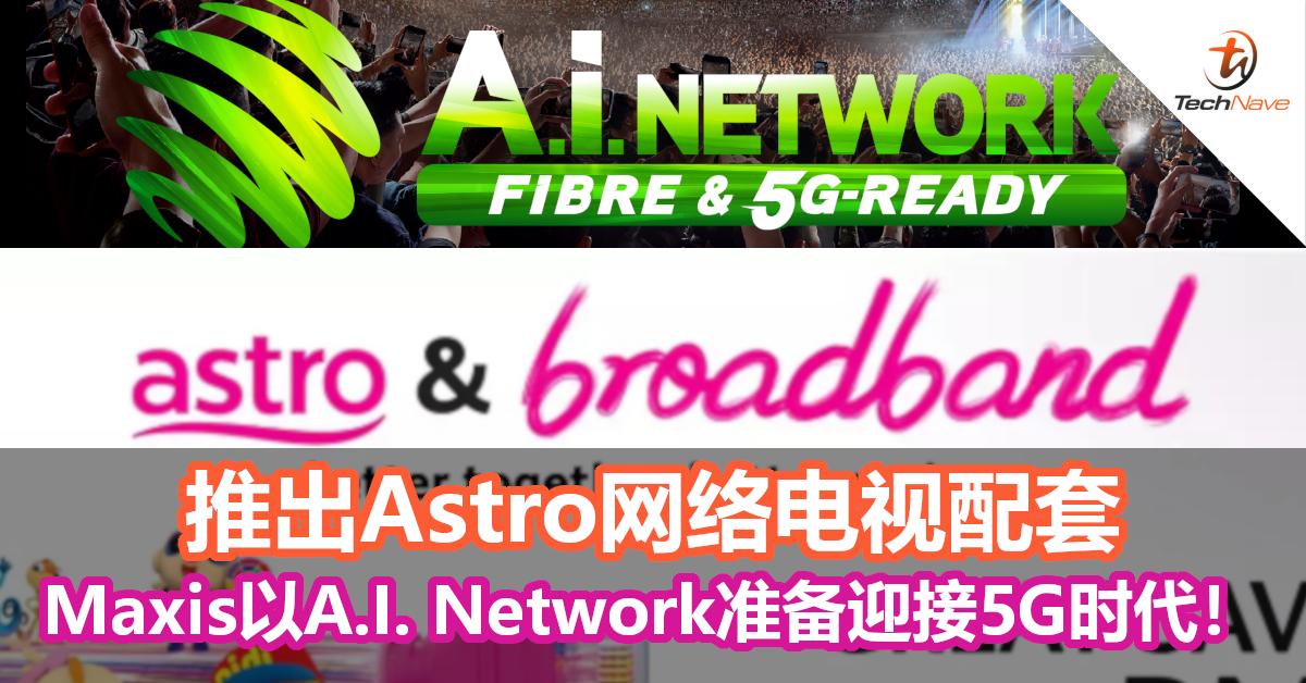 推出Astro网络电视配套,Maxis以A.I. Network准备迎接5G时代!
