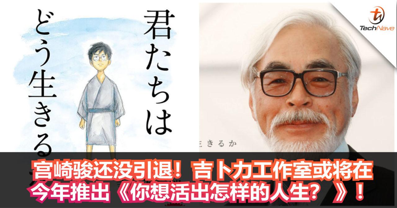 宫崎骏还没引退!吉卜力工作室或将今年推出《你想活出怎样的人生? 》!这可能是最后一个作品!