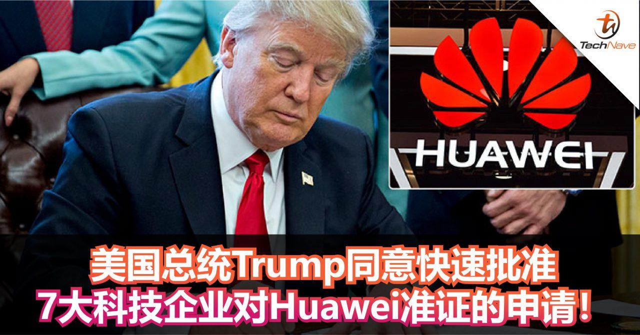 7大美国主要科技公司提出Huawei贸易准证的申请!美国总统Trump同意将及时做出决定!