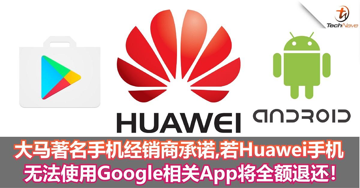 大马著名手机经销商大派安心丸!Huawei手机若无法使用Google相关App将获全额退还!