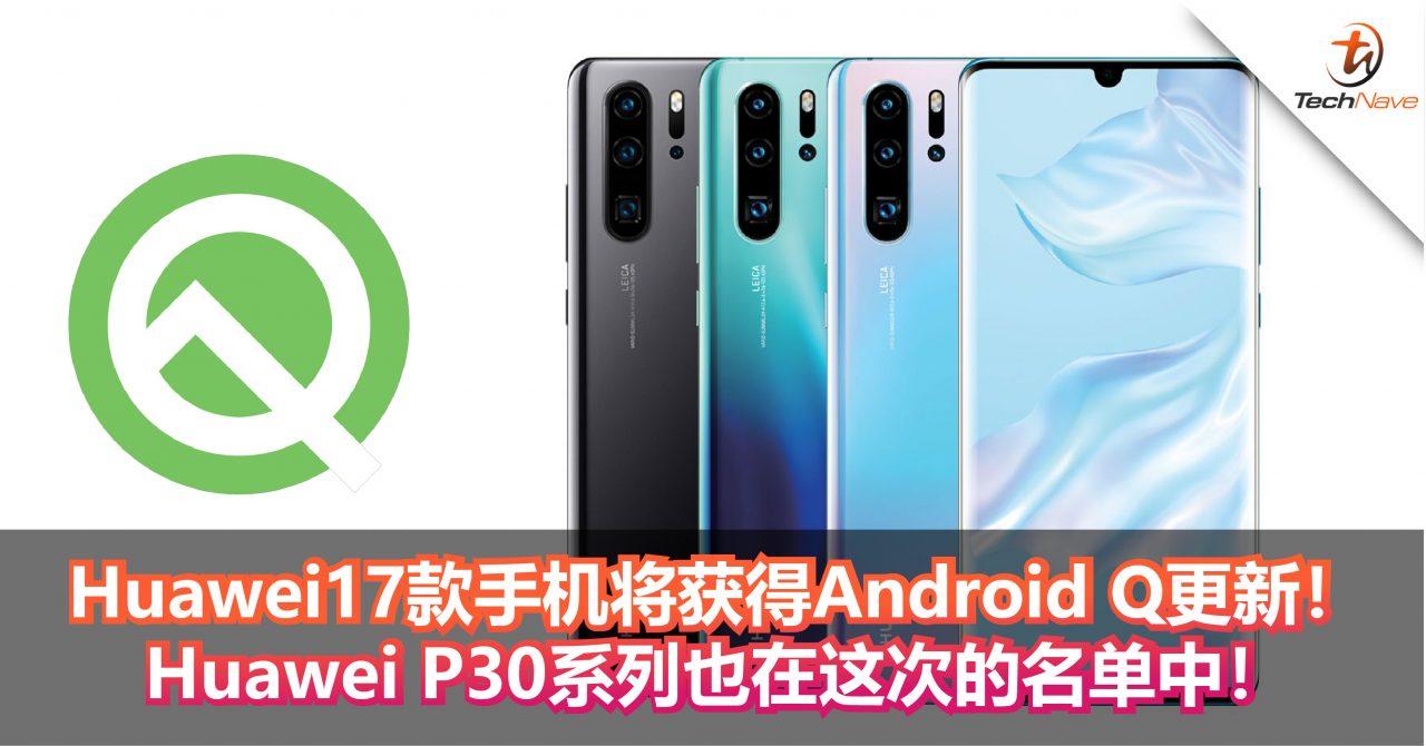 Huawei表示17款手机将获得Android Q更新!Huawei P30系列也在这次的名单中!