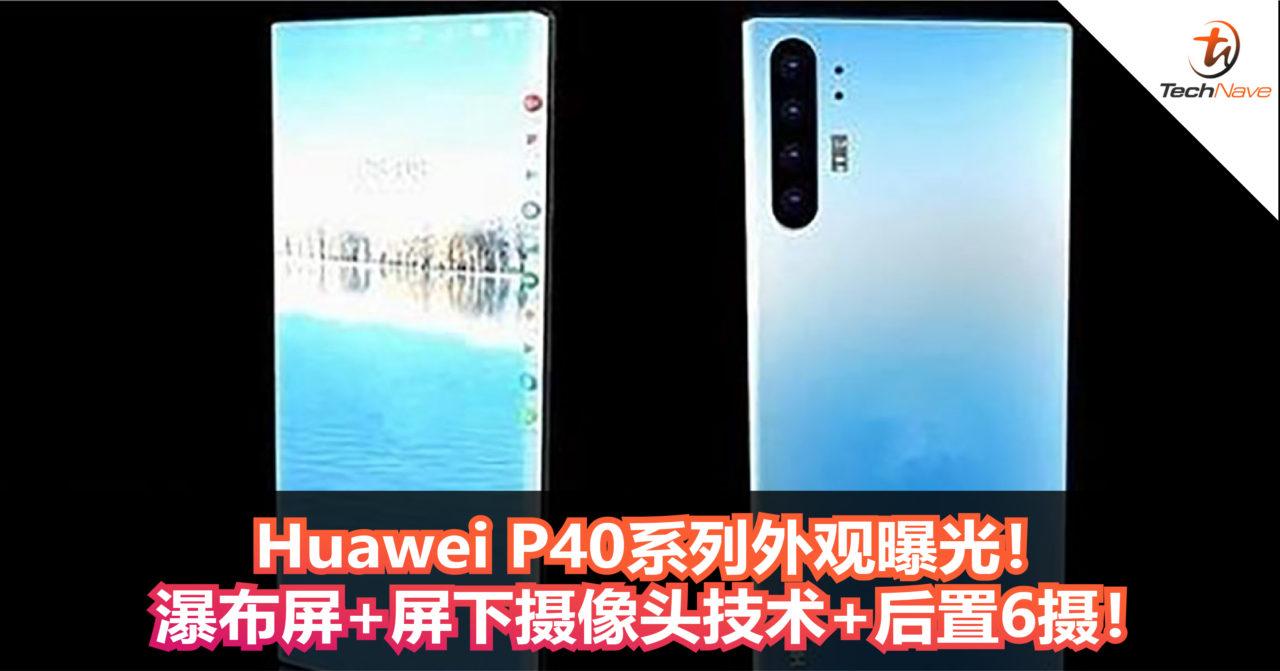 Huawei P40系列外观曝光!瀑布屏+屏下摄像头技术+后置6摄!