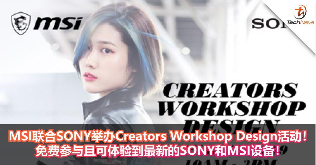 MSI联合SONY举办Creators Workshop Design活动!免费参与且可体验到最新的SONY和MSI设备!