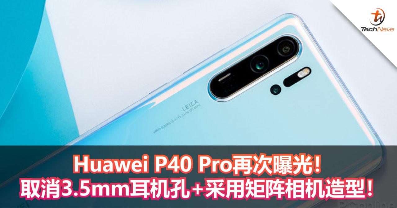 Huawei P40 Pro再次曝光!取消3.5mm耳机孔+采用矩阵相机造型!