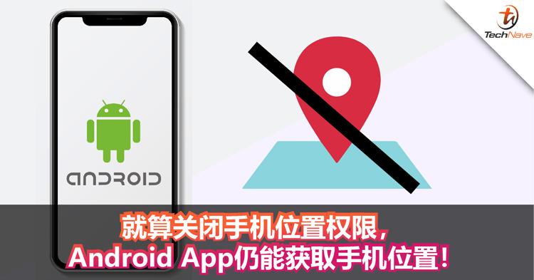 你的行踪已不是秘密!就算关闭手机位置权限, Android App仍能获取手机位置!