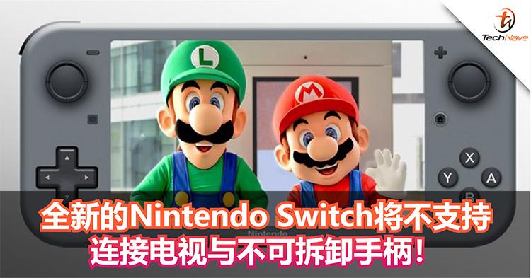全新的Nintendo Switch将不支持 连接电视与不可拆卸手柄!