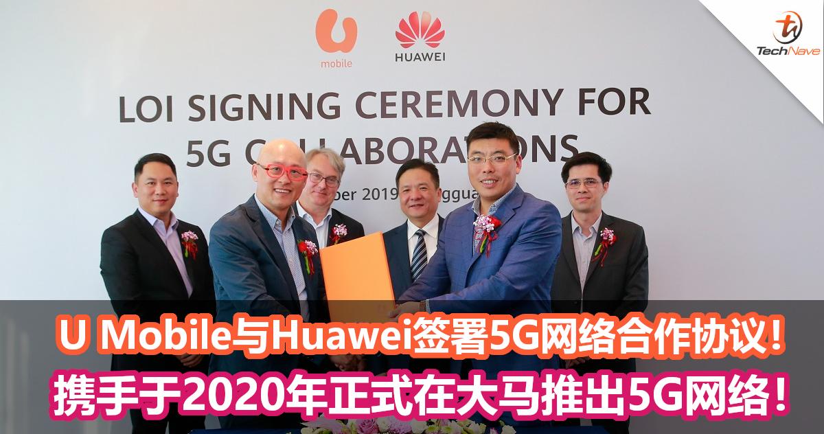 U Mobile与Huawei签署5G网络合作协议!携手于2020年正式在大马推出5G网络!