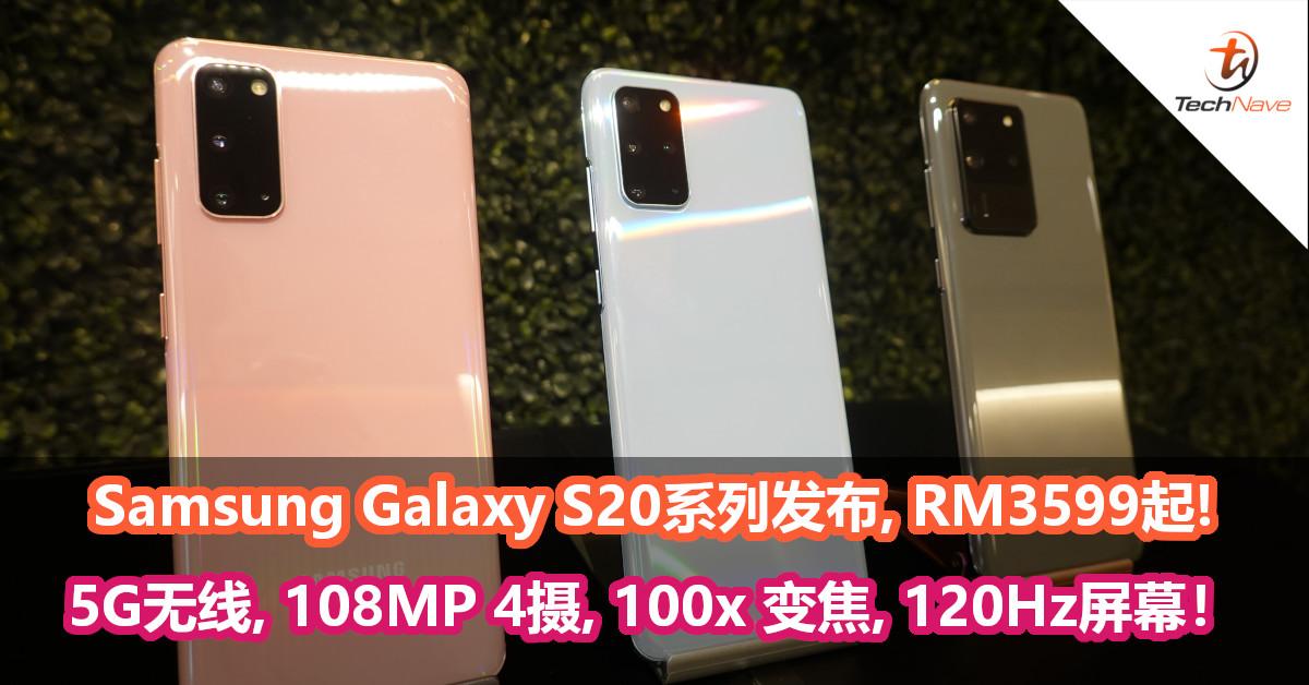 Samsung Galaxy S20系列发布!售价RM3599起,108MP超清主摄,100x Space Zoom变焦,120Hz屏幕!
