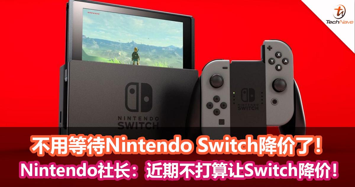 不用等待Nintendo Switch降价了!Nintendo社长:近期不打算让Switch降价!