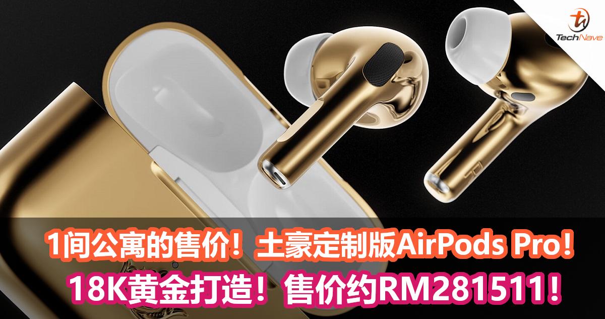 1间公寓的售价!土豪定制版AirPods Pro登场!18K黄金打造!售价约RM281511!