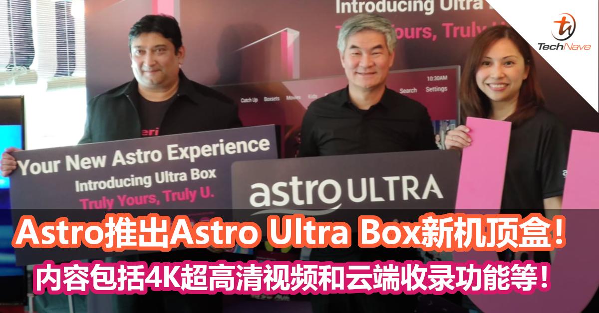 Astro推出Astro Ultra Box新机顶盒!部分现有用户可免费升级,内容包括4K超高清视频和云端收录功能等!