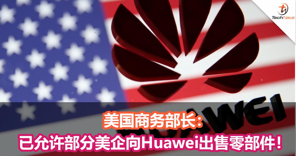 美国商务部长:已允许部分美企向Huawei出售零部件!