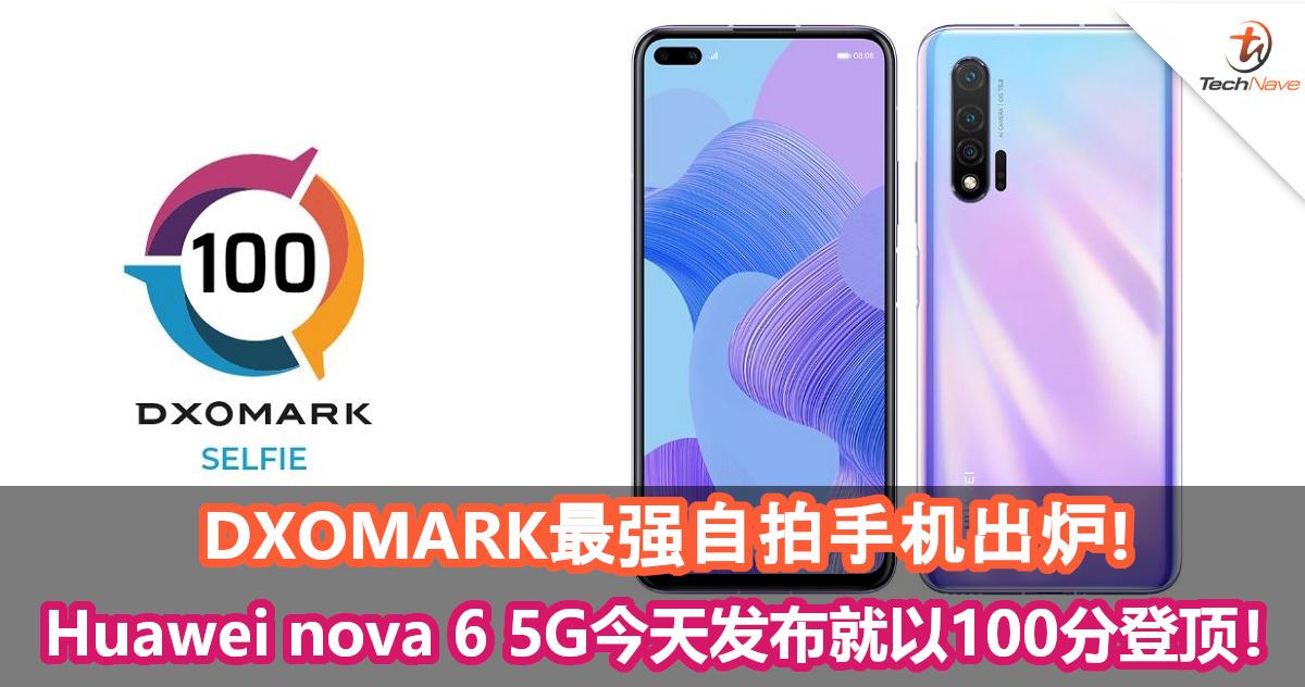 DXOMARK最强自拍手机出炉!Huawei nova 6 5G今天发布就以100分登顶!