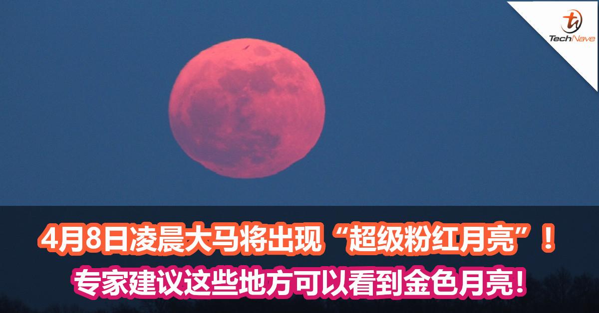 """4月8日凌晨大马将出现""""超级粉红月亮""""!专家建议这些地方可以看到金色月亮!"""