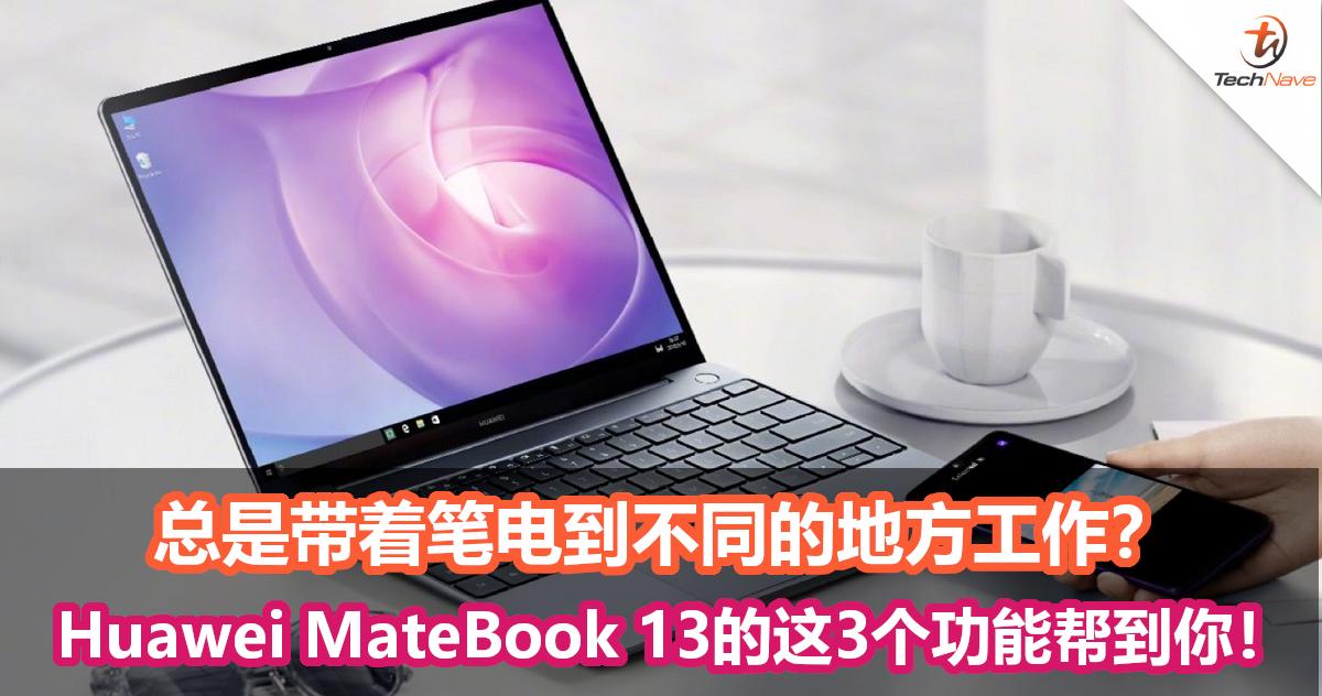 总是带着笔电到不同的地方工作?Huawei MateBook 13的这3个功能帮到你!