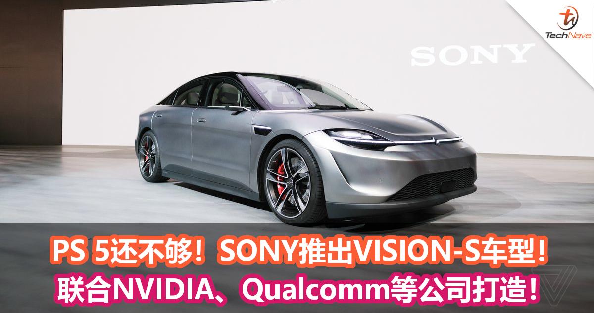 PS 5还不够!SONY推出VISION-S车型!联合NVIDIA、Qualcomm等公司打造!
