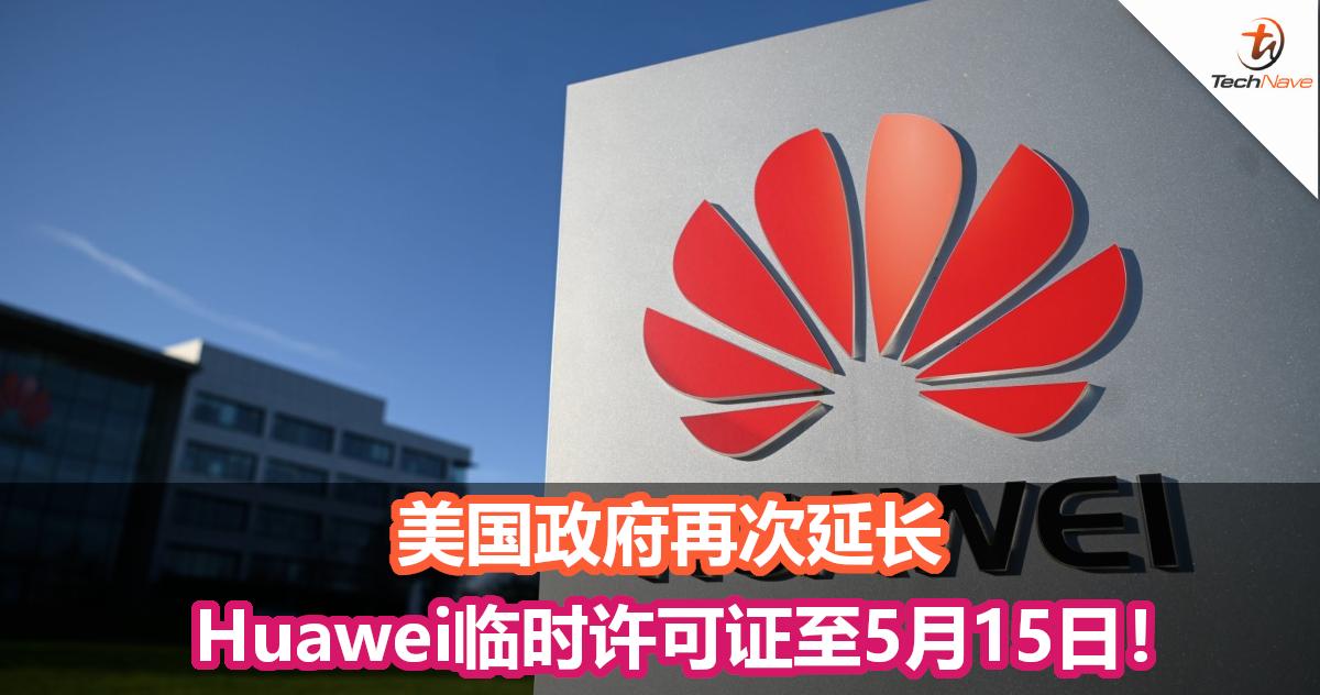 美国政府再次延长Huawei临时许可证至5月15日!