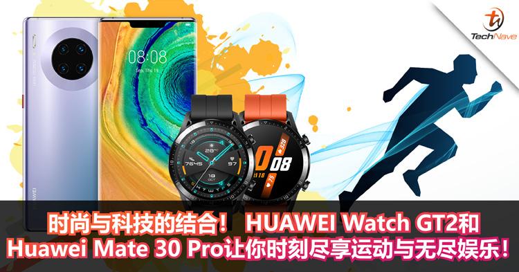 时尚与科技的结合! HUAWEI Watch GT2和Huawei Mate 30 Pro让你时刻尽享运动与无尽娱乐!